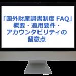 「国外財産調書制度FAQ」概要・適用要件・アカウンタビリティの留意点